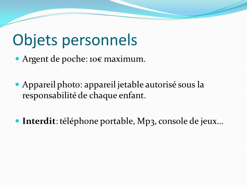 Objets personnels Argent de poche: 10 maximum. Appareil photo: appareil jetable autorisé sous la responsabilité de chaque enfant. Interdit: téléphone