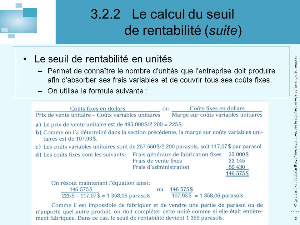 8 © gaëtan morin éditeur ltée, Prévisions, contrôle budgétaire et mesure de la performance. Le seuil de rentabilité en unités –Permet de connaître le