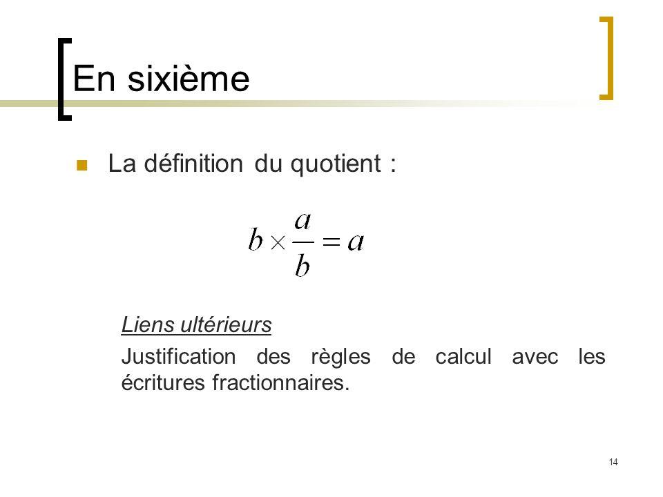 14 En sixième La définition du quotient : Liens ultérieurs Justification des règles de calcul avec les écritures fractionnaires.