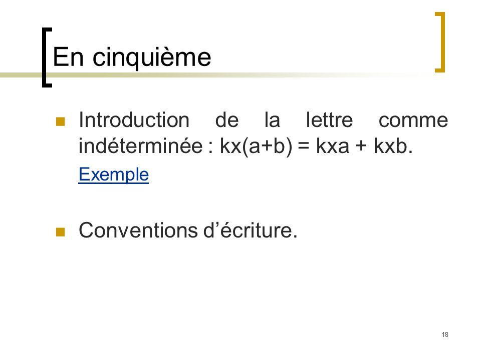 18 Introduction de la lettre comme indéterminée : kx(a+b) = kxa + kxb. Exemple Conventions décriture. En cinquième