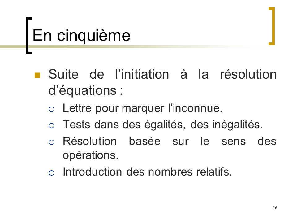 19 Suite de linitiation à la résolution déquations : Lettre pour marquer linconnue. Tests dans des égalités, des inégalités. Résolution basée sur le s
