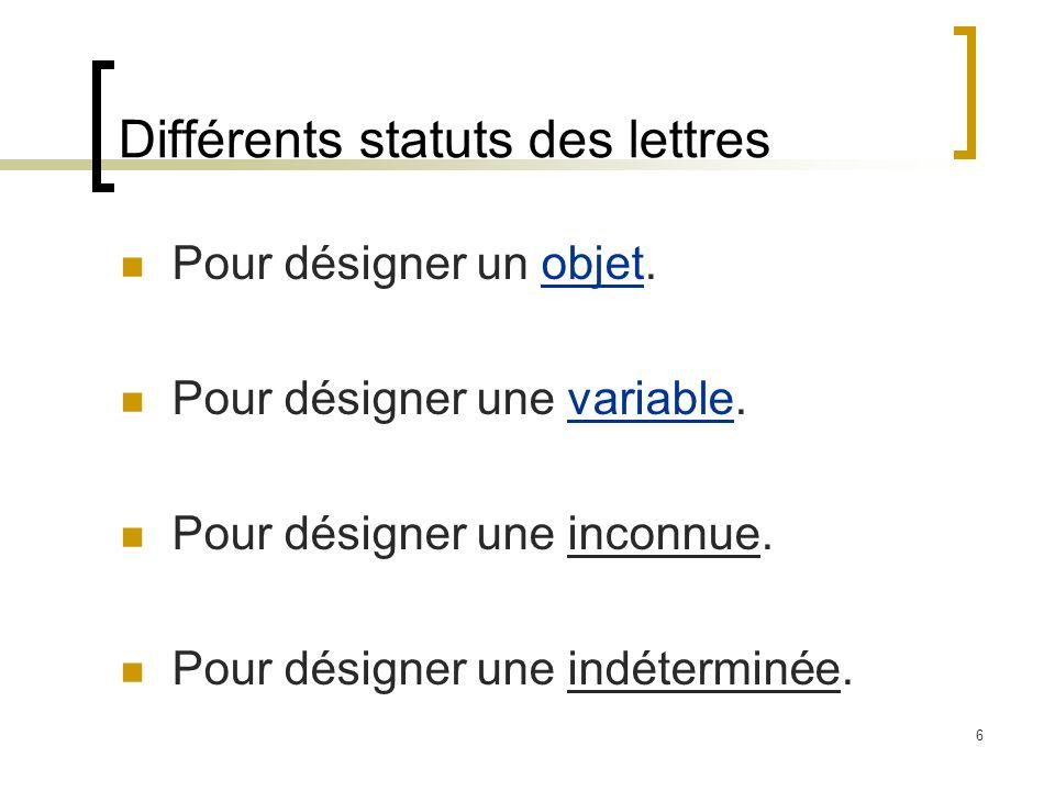 6 Différents statuts des lettres Pour désigner un objet.objet Pour désigner une variable.variable Pour désigner une inconnue. Pour désigner une indéte
