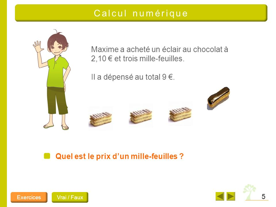 5 Calcul numérique Quel est le prix dun mille-feuilles ? Maxime a acheté un éclair au chocolat à 2,10 et trois mille-feuilles. Il a dépensé au total 9