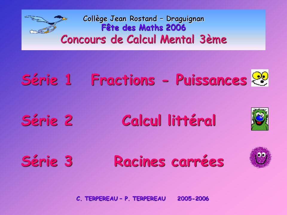 Collège Jean Rostand – Draguignan Fête des Maths 2006 Concours de Calcul Mental 3ème Série 1 Fractions - Puissances Série 2 Calcul littéral Série 3 Ra