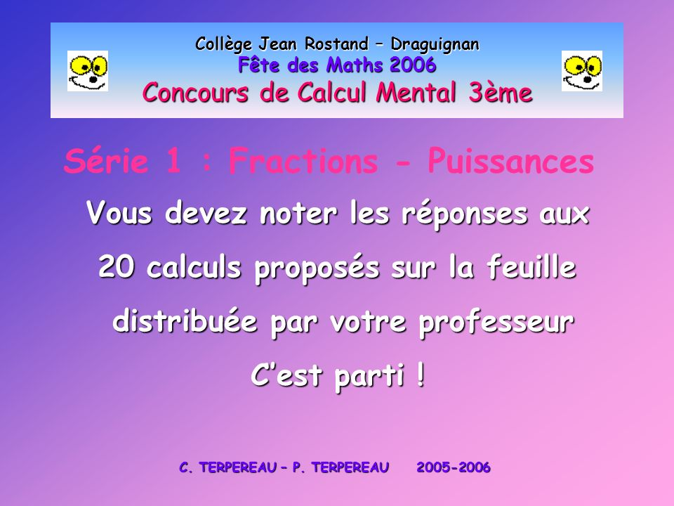Série 1 : Fractions - Puissances Collège Jean Rostand – Draguignan Fête des Maths 2006 Concours de Calcul Mental 3ème Vous devez noter les réponses au