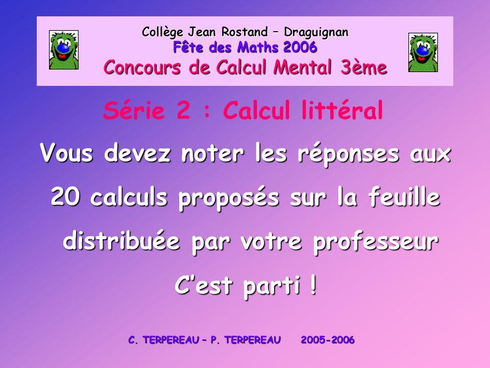 Série 2 : Calcul littéral Collège Jean Rostand – Draguignan Fête des Maths 2006 Concours de Calcul Mental 3ème Vous devez noter les réponses aux 20 ca