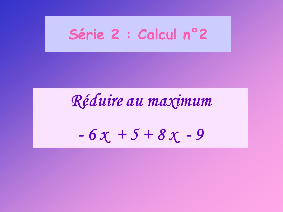 Série 2 : Calcul n°2 Réduire au maximum - 6 x + 5 + 8 x - 9
