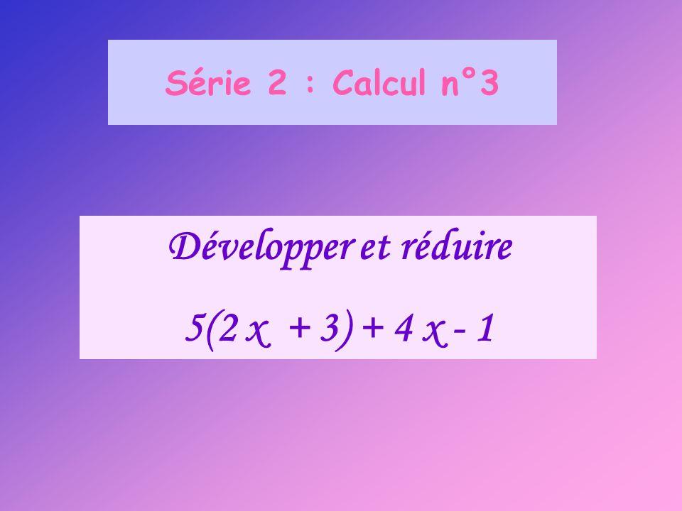 Série 2 : Calcul n°3 Développer et réduire 5(2 x + 3) + 4 x - 1