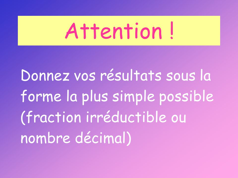 Attention ! Donnez vos résultats sous la forme la plus simple possible (fraction irréductible ou nombre décimal)