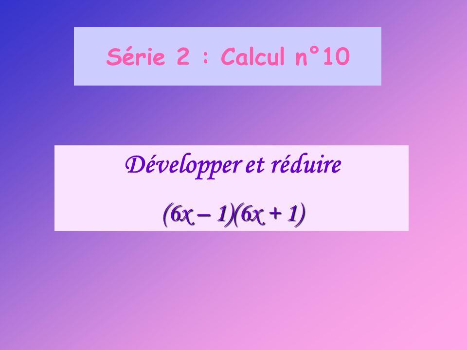 Série 2 : Calcul n°10 Développer et réduire (6x – 1)(6x + 1)