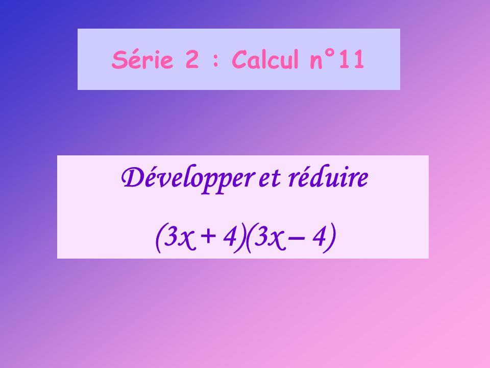 Série 2 : Calcul n°11 Développer et réduire (3x + 4)(3x – 4)