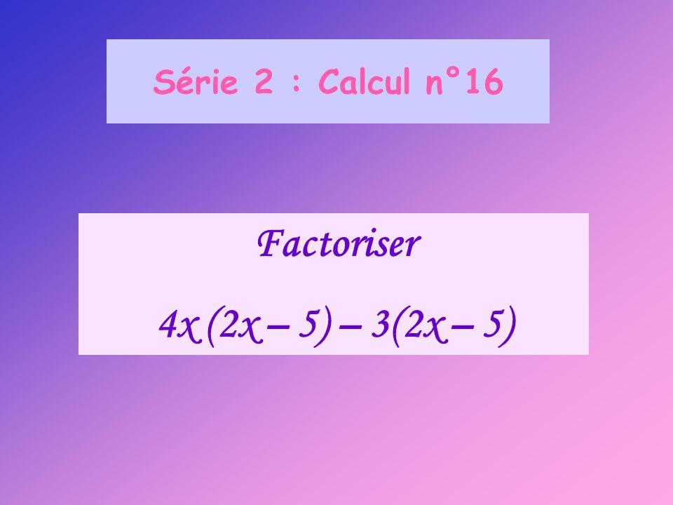 Série 2 : Calcul n°16 Factoriser 4x (2x – 5) – 3(2x – 5)