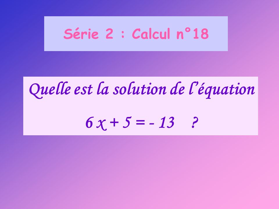 Série 2 : Calcul n°18 Quelle est la solution de léquation 6 x + 5 = - 13 ?