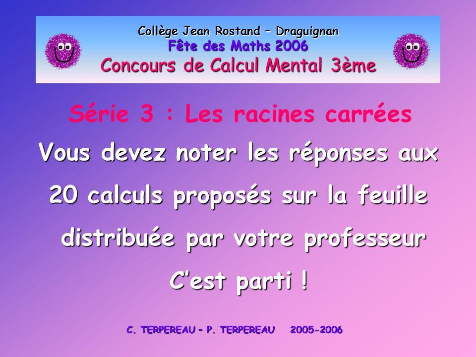 Série 3 : Les racines carrées Collège Jean Rostand – Draguignan Fête des Maths 2006 Concours de Calcul Mental 3ème Vous devez noter les réponses aux 2