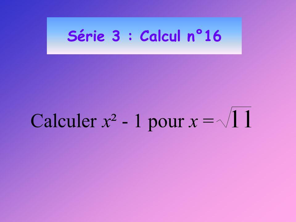 Série 3 : Calcul n°16 Calculer x² - 1 pour x =
