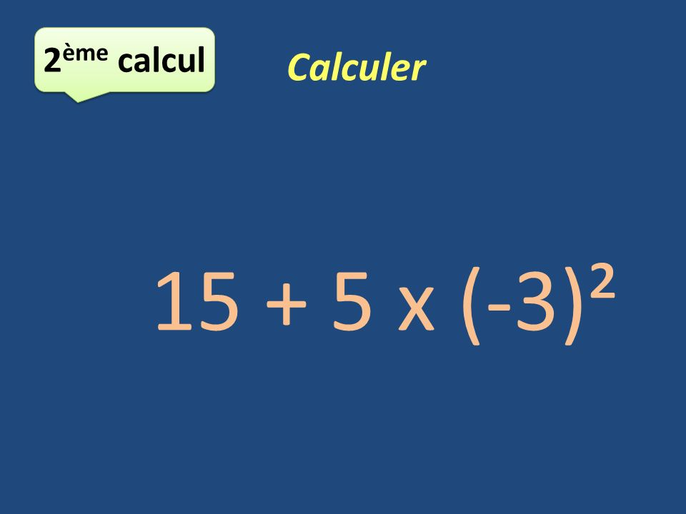 5 ème calcul Calculer -5 3 x 2 - (-26) = -125 x 2 – (-26) = -250 – (-26) = - 224