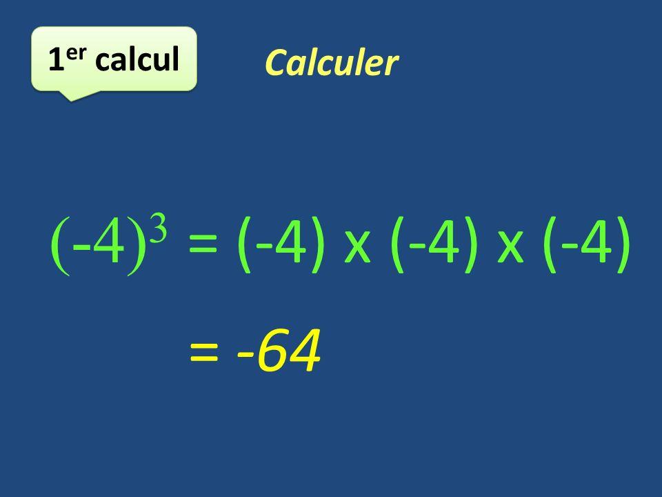 Calculer 1 er calcul (-4) 3 = (-4) x (-4) x (-4) = -64