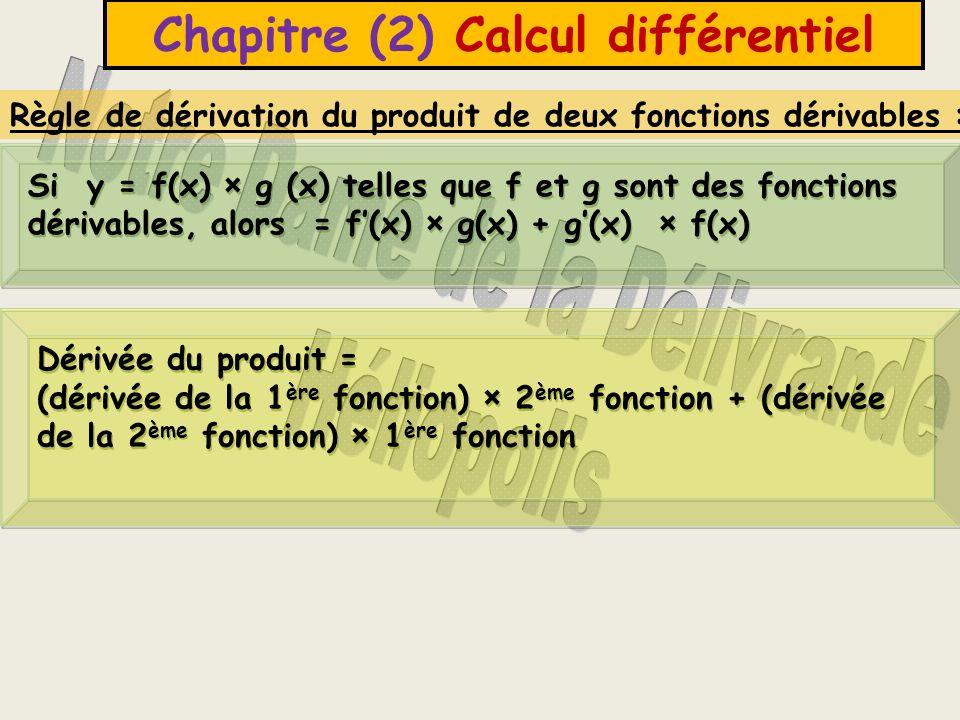 Chapitre (2) Calcul différentiel Règle de dérivation du produit de deux fonctions dérivables : Si y = f(x) × g (x) telles que f et g sont des fonctions dérivables, alors = f(x) × g(x) + g(x) × f(x) Dérivée du produit = (dérivée de la 1 ère fonction) × 2 ème fonction + (dérivée de la 2 ème fonction) × 1 ère fonction Dérivée du produit = (dérivée de la 1 ère fonction) × 2 ème fonction + (dérivée de la 2 ème fonction) × 1 ère fonction