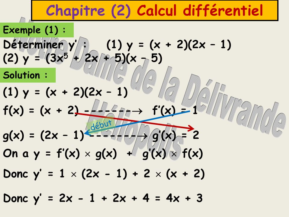 Exemple (1) : Déterminer y : (1) y = (x + 2)(2x – 1) (2) y = (3x 5 + 2x + 5)(x – 5) Solution : Chapitre (2) Calcul différentiel (1) y = (x + 2)(2x – 1) f(x) = (x + 2) ------- f(x) = 1 g(x) = (2x – 1) ------- g(x) = 2 On a y = f(x) g(x) + g(x) f(x) Donc y = 1 (2x - 1) + 2 (x + 2) Donc y = 2x - 1 + 2x + 4 = 4x + 3 début