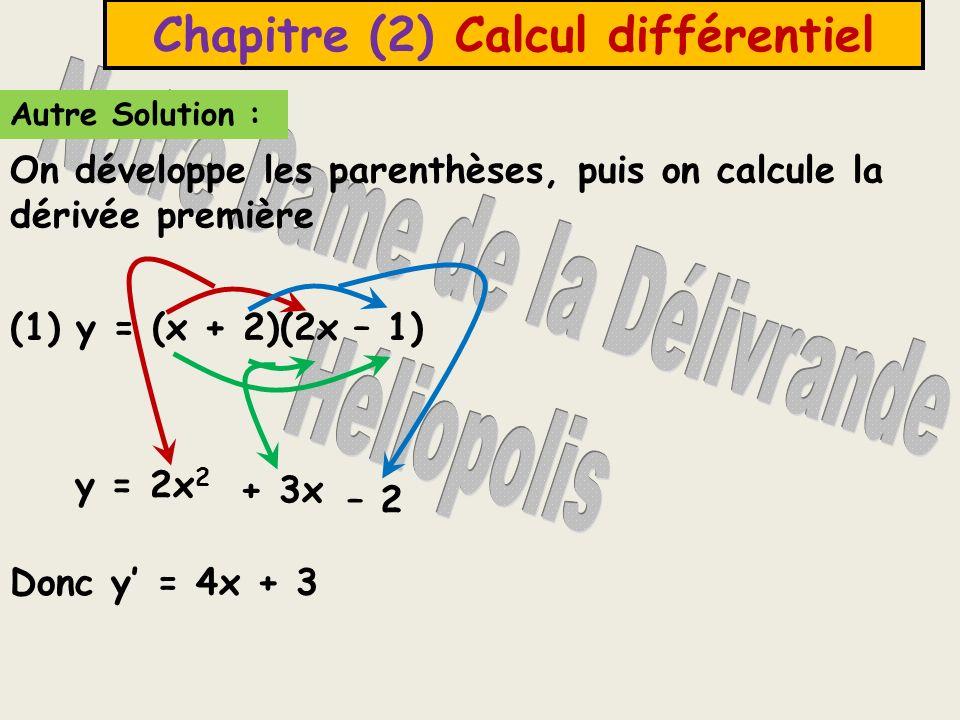 Autre Solution : Chapitre (2) Calcul différentiel (1) y = (x + 2)(2x – 1) Donc y = 4x + 3 On développe les parenthèses, puis on calcule la dérivée première y = 2x 2 – 2 + 3x