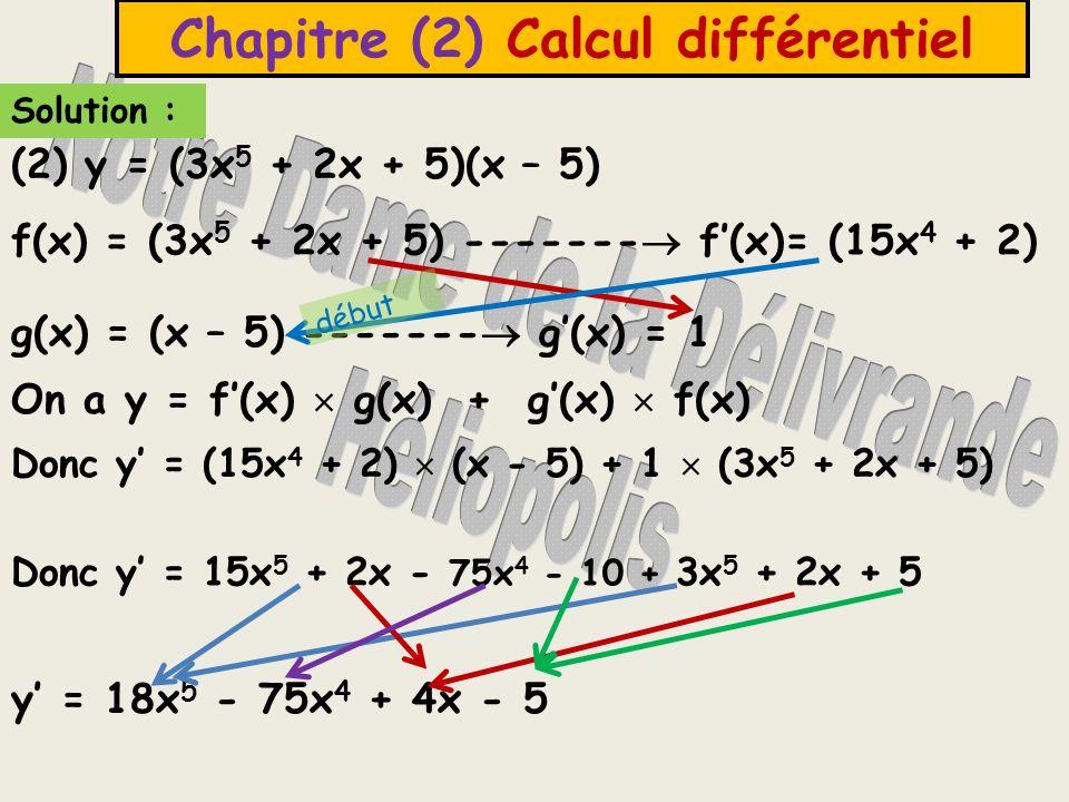(2) y = (3x 5 + 2x + 5)(x – 5) Solution : Chapitre (2) Calcul différentiel f(x) = (3x 5 + 2x + 5) ------- f(x)= (15x 4 + 2) g(x) = (x – 5) ------- g(x) = 1 On a y = f(x) g(x) + g(x) f(x) Donc y = (15x 4 + 2) (x - 5) + 1 (3x 5 + 2x + 5) y = 18x 5 - 75x 4 + 4x - 5 Donc y = 15x 5 + 2x - 75x 4 - 10 + 3x 5 + 2x + 5 début