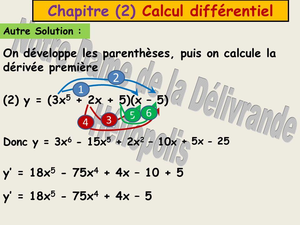 (2) y = (3x 5 + 2x + 5)(x – 5) Autre Solution : Chapitre (2) Calcul différentiel y = 18x 5 - 75x 4 + 4x – 10 + 5 On développe les parenthèses, puis on calcule la dérivée première Donc y = 3x 6 y = 18x 5 - 75x 4 + 4x – 5 1 2 4 3 5 6 - 15x 5 + 2x 2 – 10 x + 5x- 25