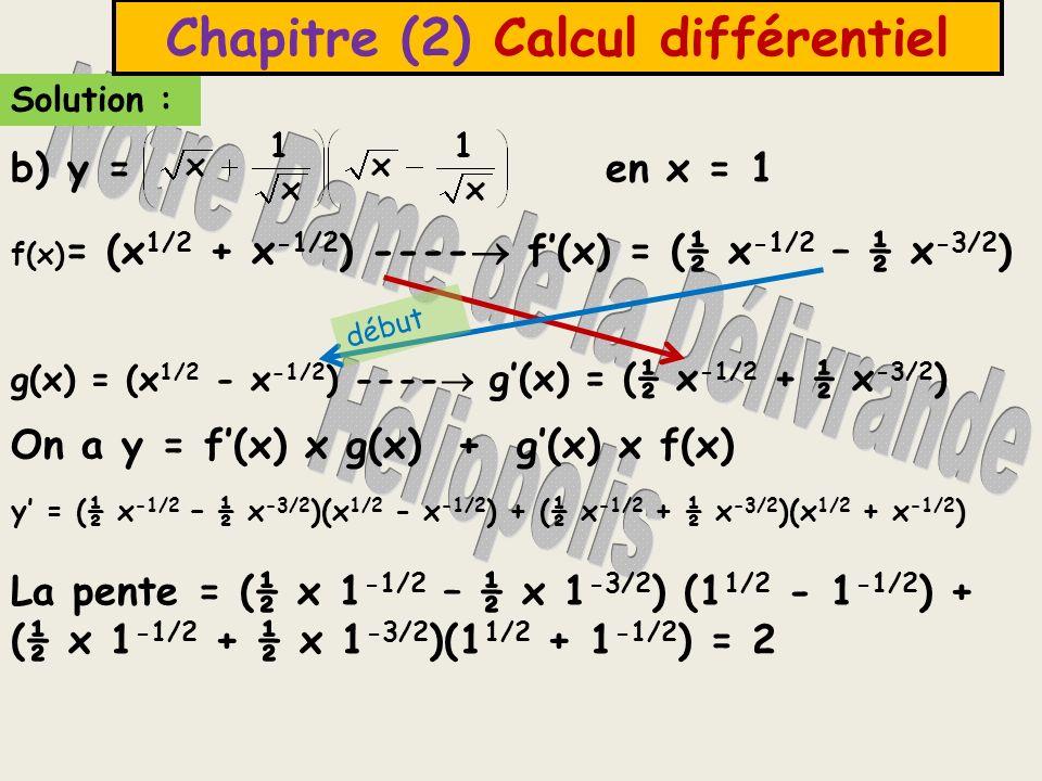 Solution : Chapitre (2) Calcul différentiel f(x) = (x 1/2 + x -1/2 ) ---- f(x) = (½ x -1/2 – ½ x -3/2 ) g(x) = (x 1/2 - x -1/2 ) ---- g(x) = (½ x -1/2 + ½ x -3/2 ) On a y = f(x) x g(x) + g(x) x f(x) y = (½ x -1/2 – ½ x -3/2 )(x 1/2 - x -1/2 ) + (½ x -1/2 + ½ x -3/2 )(x 1/2 + x -1/2 ) La pente = (½ x 1 -1/2 – ½ x 1 -3/2 ) (1 1/2 - 1 -1/2 ) + (½ x 1 -1/2 + ½ x 1 -3/2 )(1 1/2 + 1 -1/2 ) = 2 b) y = en x = 1 début