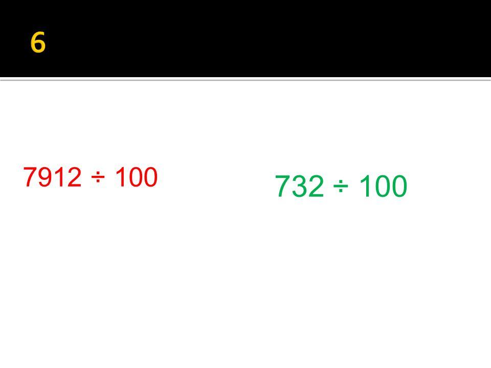 732 ÷ 100 7912 ÷ 100