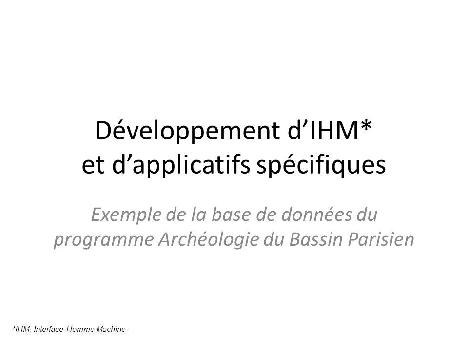 Développement dIHM* et dapplicatifs spécifiques Exemple de la base de données du programme Archéologie du Bassin Parisien *IHM: Interface Homme Machine