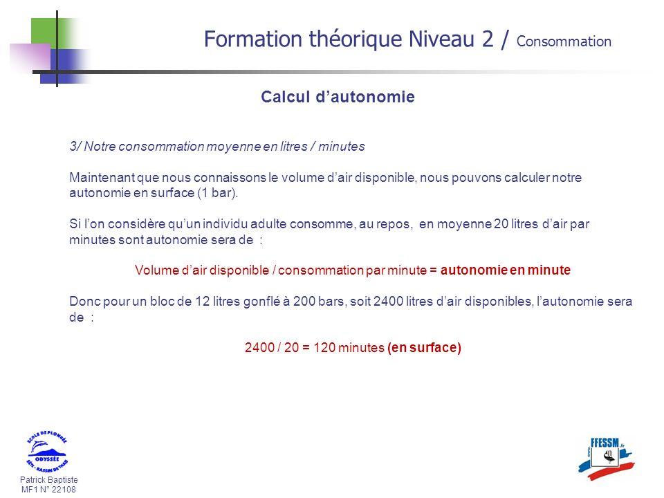 Patrick Baptiste MF1 N° 22108 Calcul dautonomie 3/ Notre consommation moyenne en litres / minutes Maintenant que nous connaissons le volume dair dispo