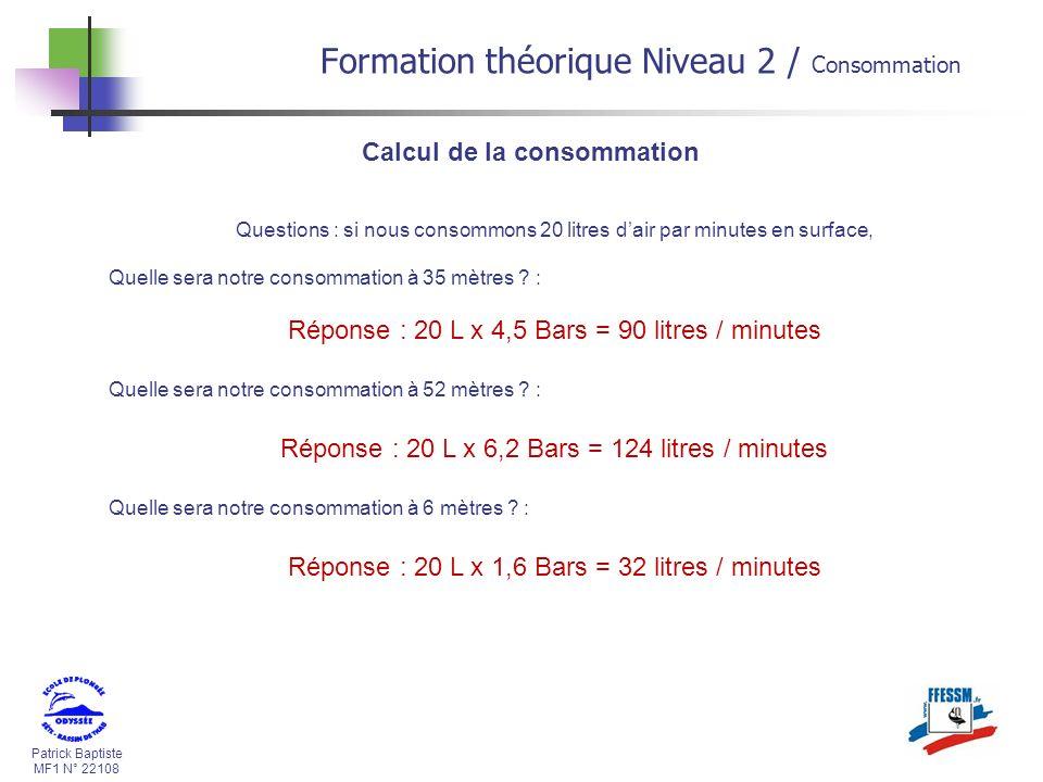 Patrick Baptiste MF1 N° 22108 Calcul de la consommation Questions : si nous consommons 20 litres dair par minutes en surface, Quelle sera notre consom