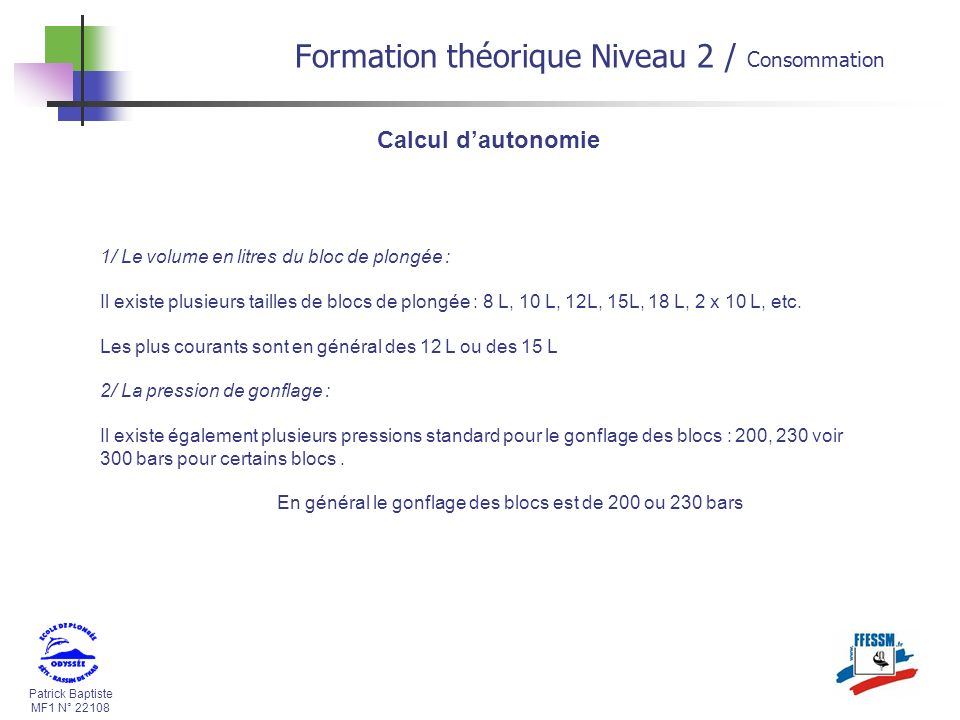 Patrick Baptiste MF1 N° 22108 Calcul dautonomie 1/ Le volume en litres du bloc de plongée : Il existe plusieurs tailles de blocs de plongée : 8 L, 10