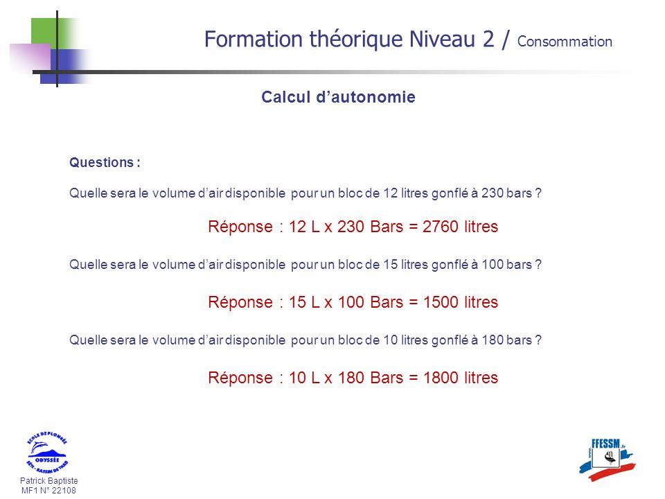 Patrick Baptiste MF1 N° 22108 Calcul dautonomie 3/ Notre consommation moyenne en litres / minutes Maintenant que nous connaissons le volume dair disponible, nous pouvons calculer notre autonomie en surface (1 bar).