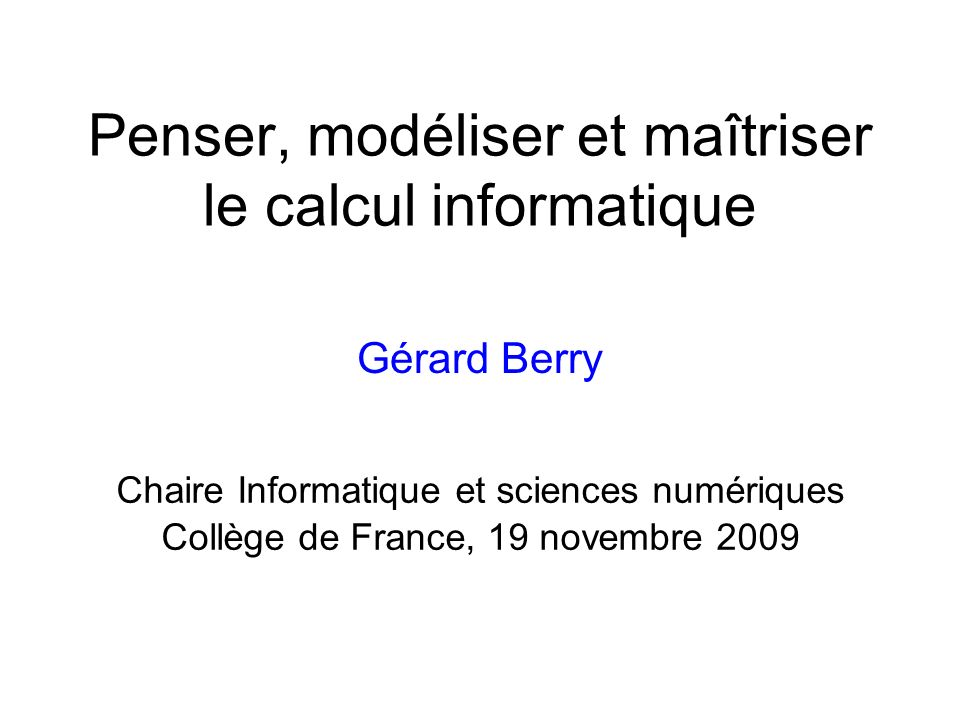 Penser, modéliser et maîtriser le calcul informatique Gérard Berry Chaire Informatique et sciences numériques Collège de France, 19 novembre 2009
