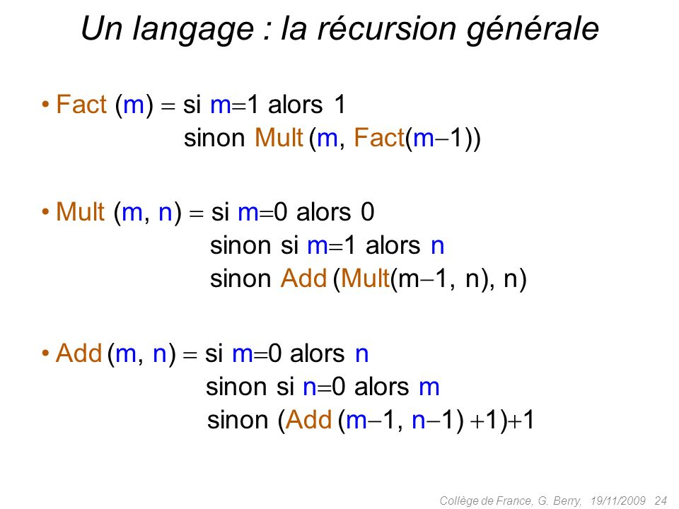 Fact (m) si m 1 alors 1 sinon Mult (m, Fact(m 1)) Un langage : la récursion générale 19/11/2009 24Collège de France, G.