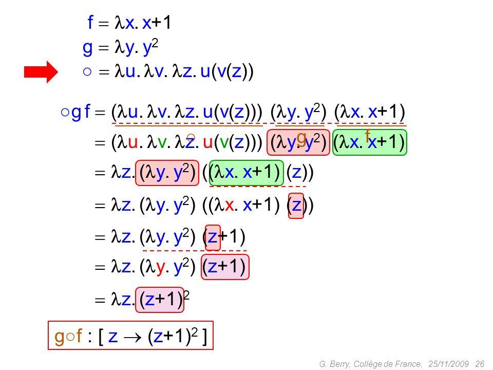 g f z. ( y. y 2 ) (( x. x+1) (z)) 25/11/2009 26G. Berry, Collège de France, g f ( u. v. z. u(v(z))) ( y. y 2 ) ( x. x+1) f x. x+1 g y. y 2 u. v. z. u(