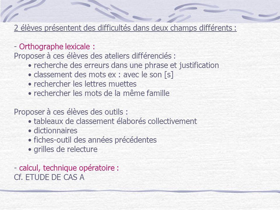2 élèves présentent des difficultés dans deux champs différents : - Orthographe lexicale : Proposer à ces élèves des ateliers différenciés : recherche