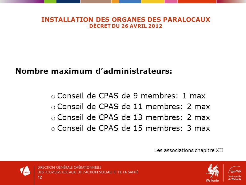 12 INSTALLATION DES ORGANES DES PARALOCAUX DÉCRET DU 26 AVRIL 2012 Nombre maximum dadministrateurs: o Conseil de CPAS de 9 membres: 1 max o Conseil de