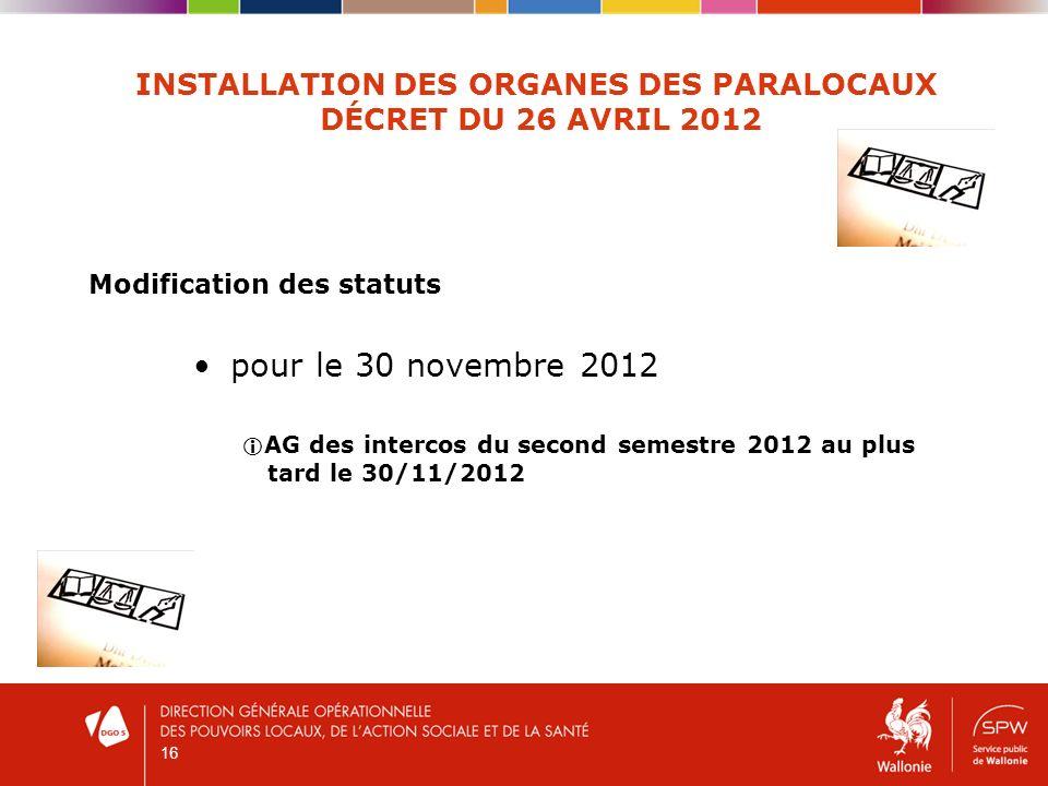 16 INSTALLATION DES ORGANES DES PARALOCAUX DÉCRET DU 26 AVRIL 2012 Modification des statuts pour le 30 novembre 2012 AG des intercos du second semestre 2012 au plus tard le 30/11/2012