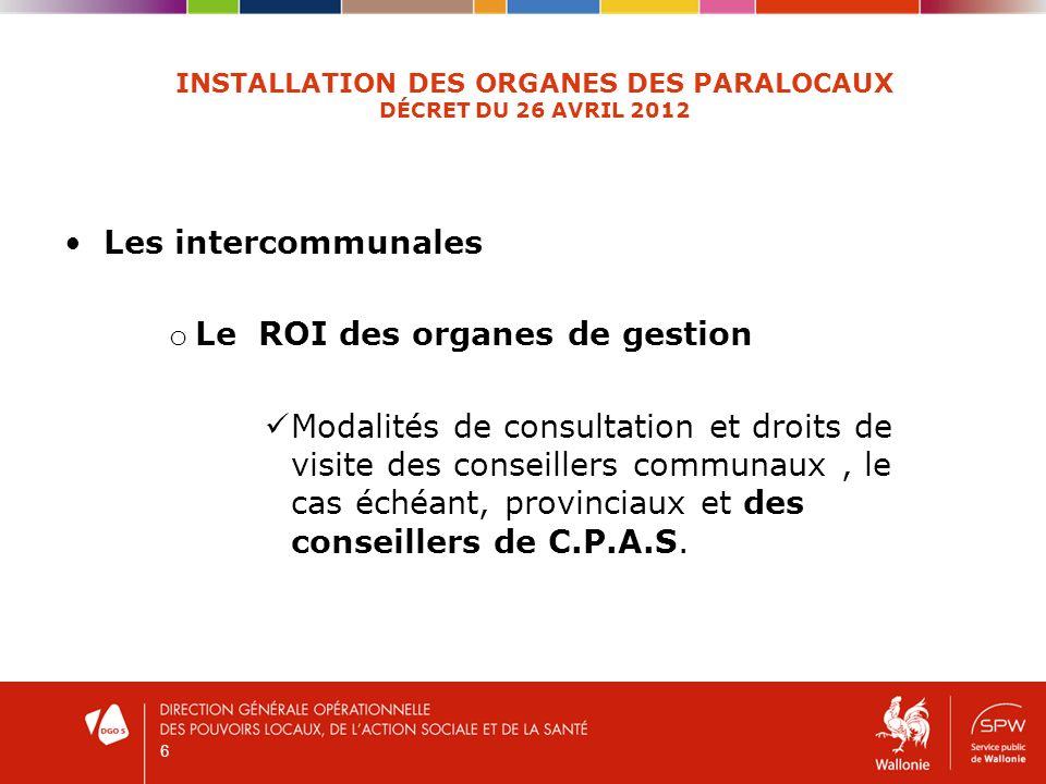 6 INSTALLATION DES ORGANES DES PARALOCAUX DÉCRET DU 26 AVRIL 2012 Les intercommunales o Le ROI des organes de gestion Modalités de consultation et dro