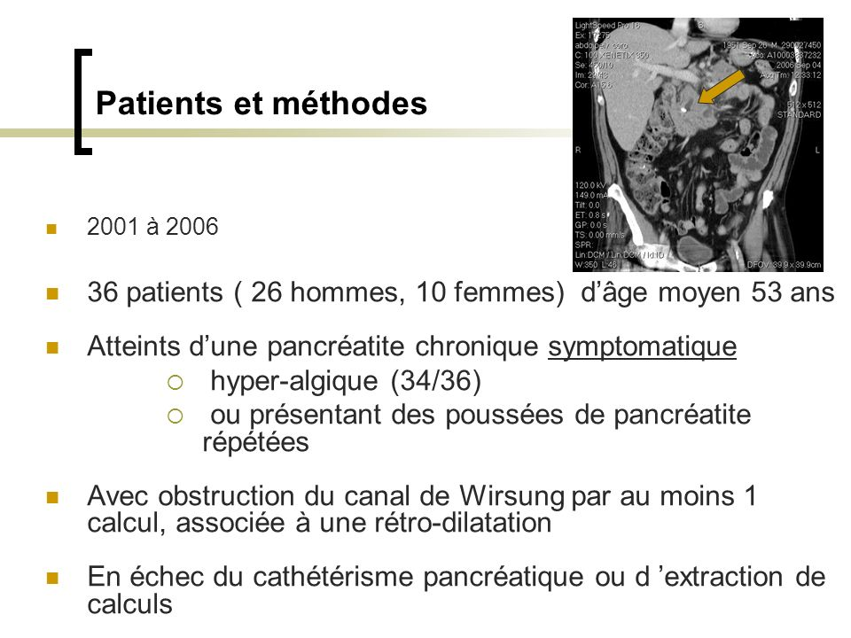 Patients et méthodes 2001 à 2006 36 patients ( 26 hommes, 10 femmes) dâge moyen 53 ans Atteints dune pancréatite chronique symptomatique hyper-algique