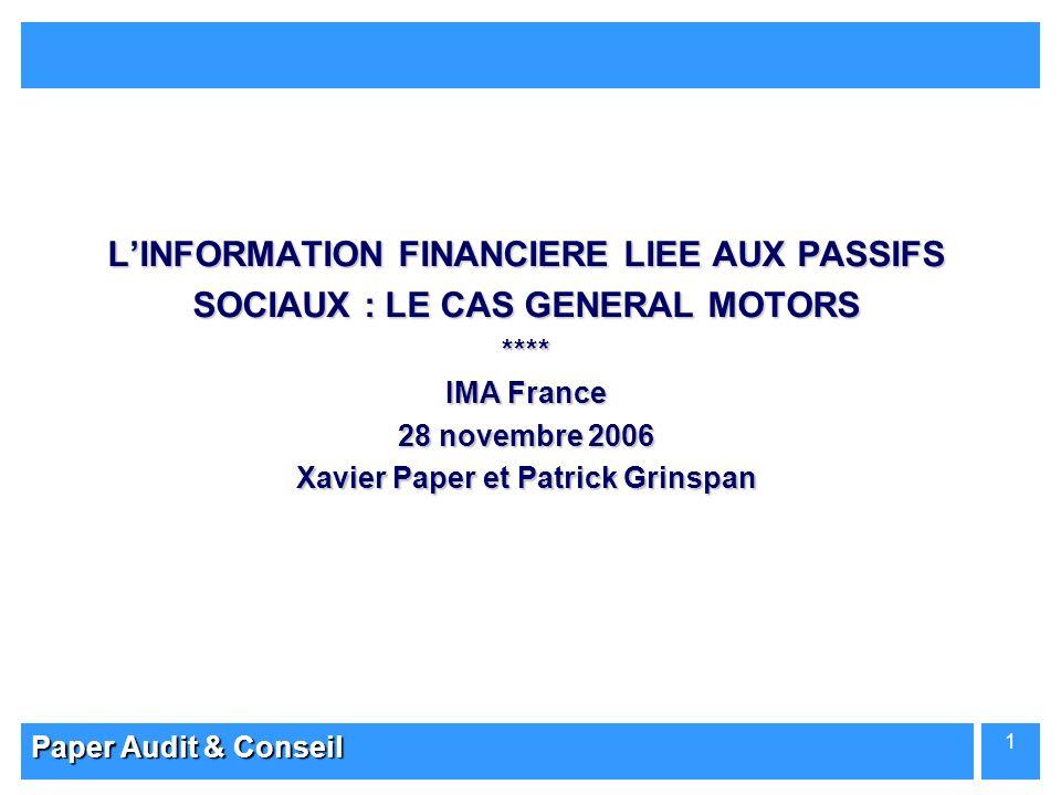 Paper Audit & Conseil 1 LINFORMATION FINANCIERE LIEE AUX PASSIFS SOCIAUX : LE CAS GENERAL MOTORS **** IMA France 28 novembre 2006 Xavier Paper et Patr