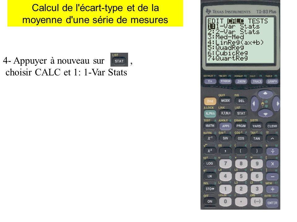Calcul de l écart-type et de la moyenne d une série de mesures 4- Appuyer à nouveau sur, choisir CALC et 1: 1-Var Stats 5- Il apparaît, taper sur puis sur Valider