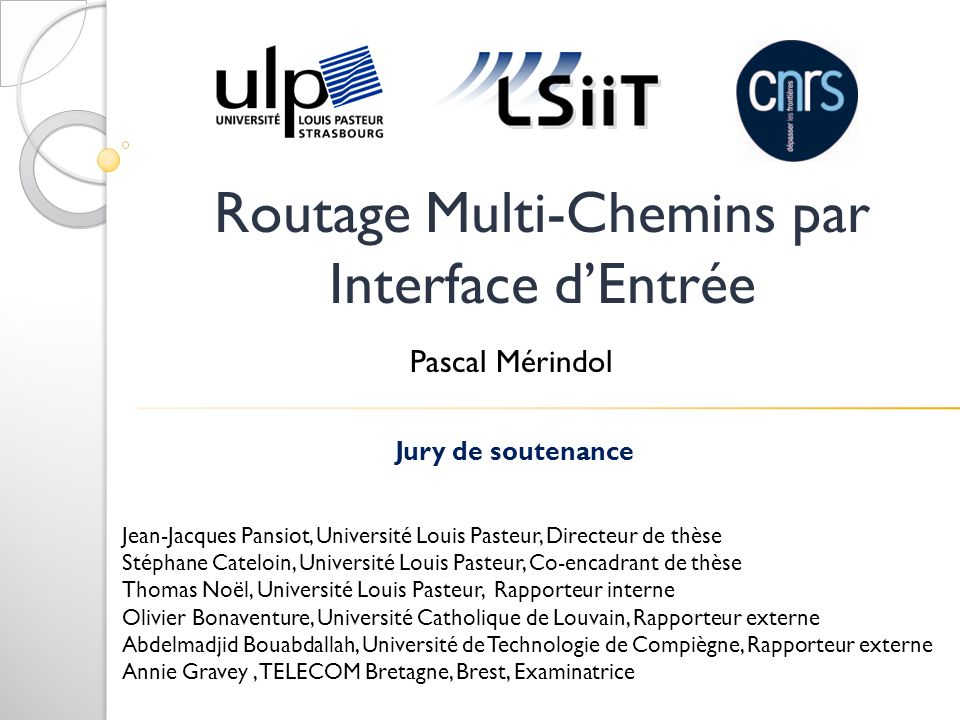 Routage Multi-Chemins par Interface dEntrée Jury de soutenance Jean-Jacques Pansiot, Université Louis Pasteur, Directeur de thèse Stéphane Cateloin, U