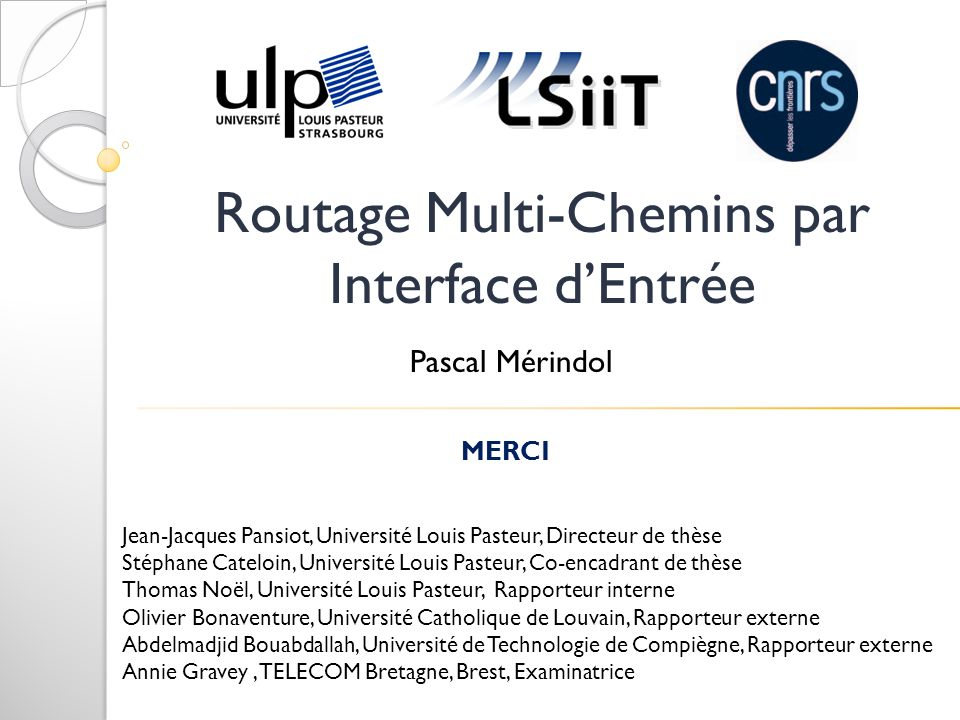 Routage Multi-Chemins par Interface dEntrée MERCI Jean-Jacques Pansiot, Université Louis Pasteur, Directeur de thèse Stéphane Cateloin, Université Lou