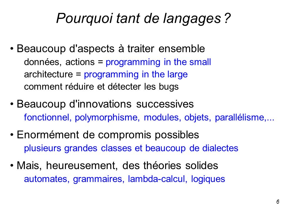 6 Pourquoi tant de langages ? Beaucoup d'aspects à traiter ensemble données, actions = programming in the small architecture = programming in the larg