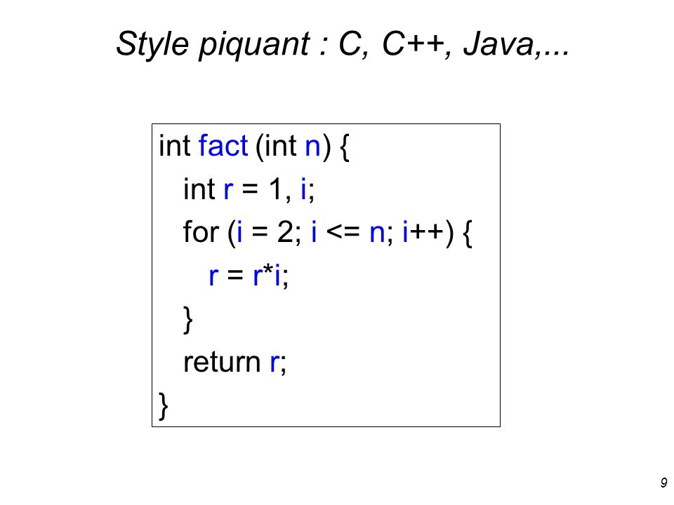 9 Style piquant : C, C++, Java,... int fact (int n) { int r = 1, i; for (i = 2; i <= n; i++) { r = r*i; } return r; }