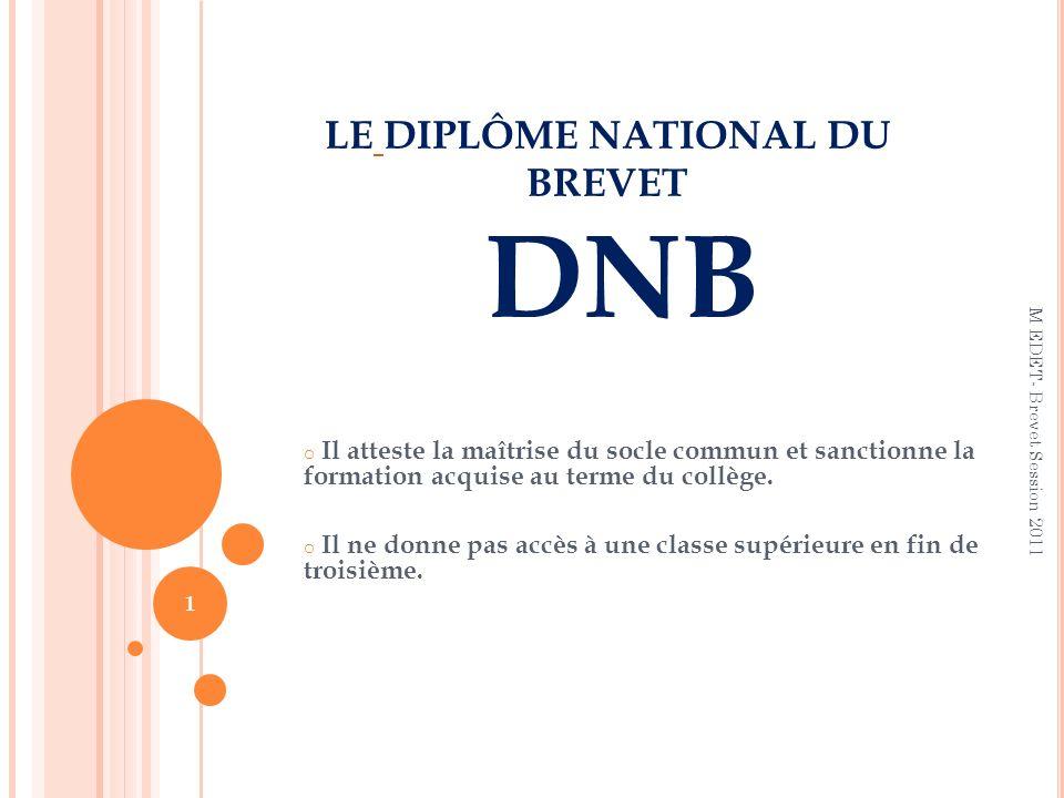 LE DIPLÔME NATIONAL DU BREVET DNB o Il atteste la maîtrise du socle commun et sanctionne la formation acquise au terme du collège. o Il ne donne pas a