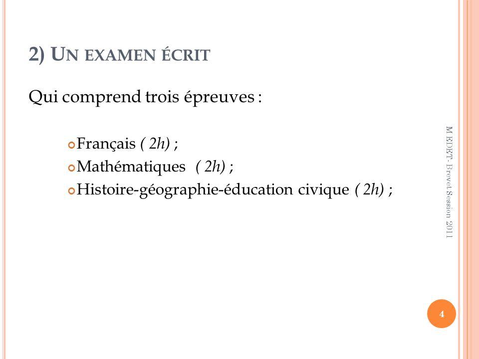 2) U N EXAMEN ÉCRIT Qui comprend trois épreuves : Français ( 2h) ; Mathématiques ( 2h) ; Histoire-géographie-éducation civique ( 2h) ; 4 M EDET- Breve