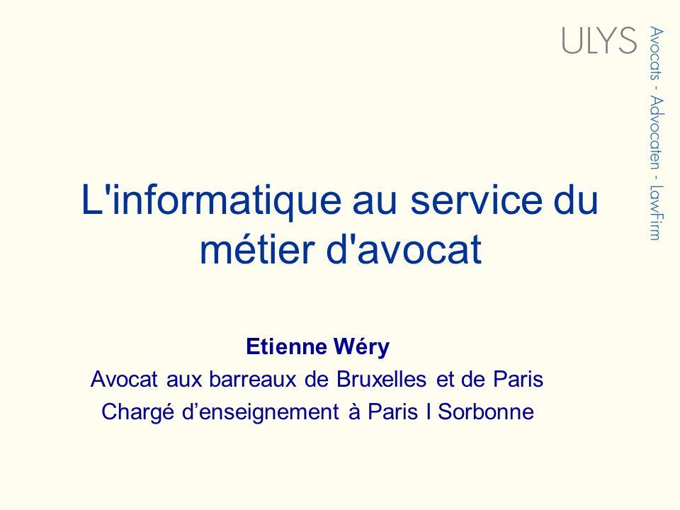 L'informatique au service du métier d'avocat Etienne Wéry Avocat aux barreaux de Bruxelles et de Paris Chargé denseignement à Paris I Sorbonne